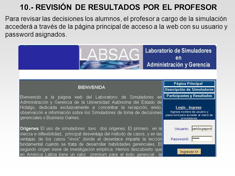 10.- REVISIÓN DE RESULTADOS POR EL PROFESOR Para revisar las decisiones los alumnos, el profesor a cargo de la simulación accederá a través de la pági