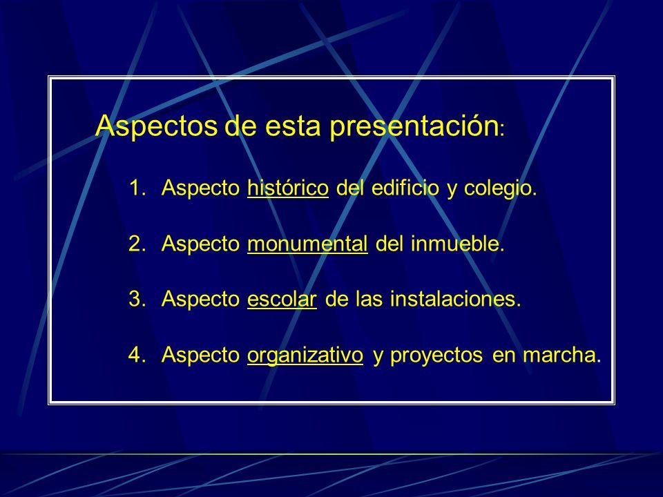 Aspectos de esta presentación : 1.Aspecto histórico del edificio y colegio. 2.Aspecto monumental del inmueble. 3.Aspecto escolar de las instalaciones.