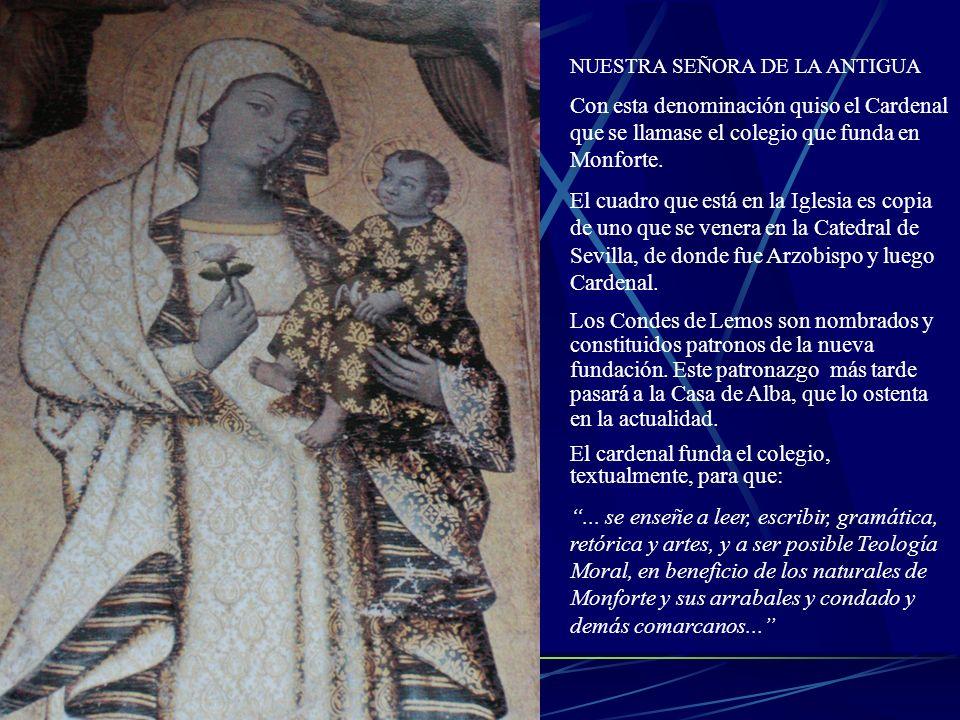 NUESTRA SEÑORA DE LA ANTIGUA Con esta denominación quiso el Cardenal que se llamase el colegio que funda en Monforte. El cuadro que está en la Iglesia