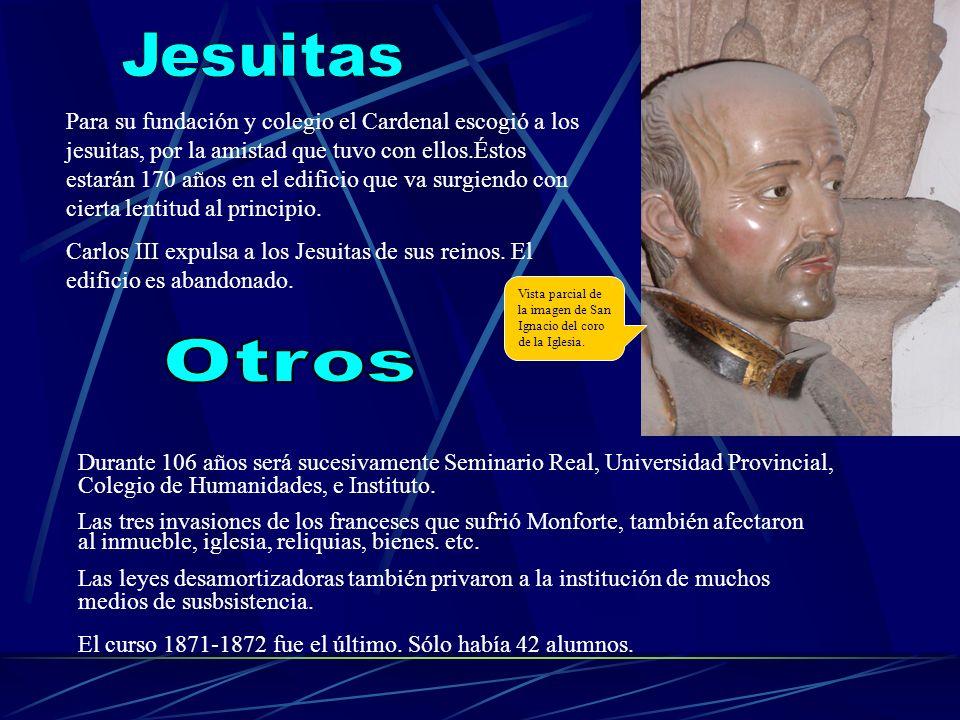Para su fundación y colegio el Cardenal escogió a los jesuitas, por la amistad que tuvo con ellos.Éstos estarán 170 años en el edificio que va surgien