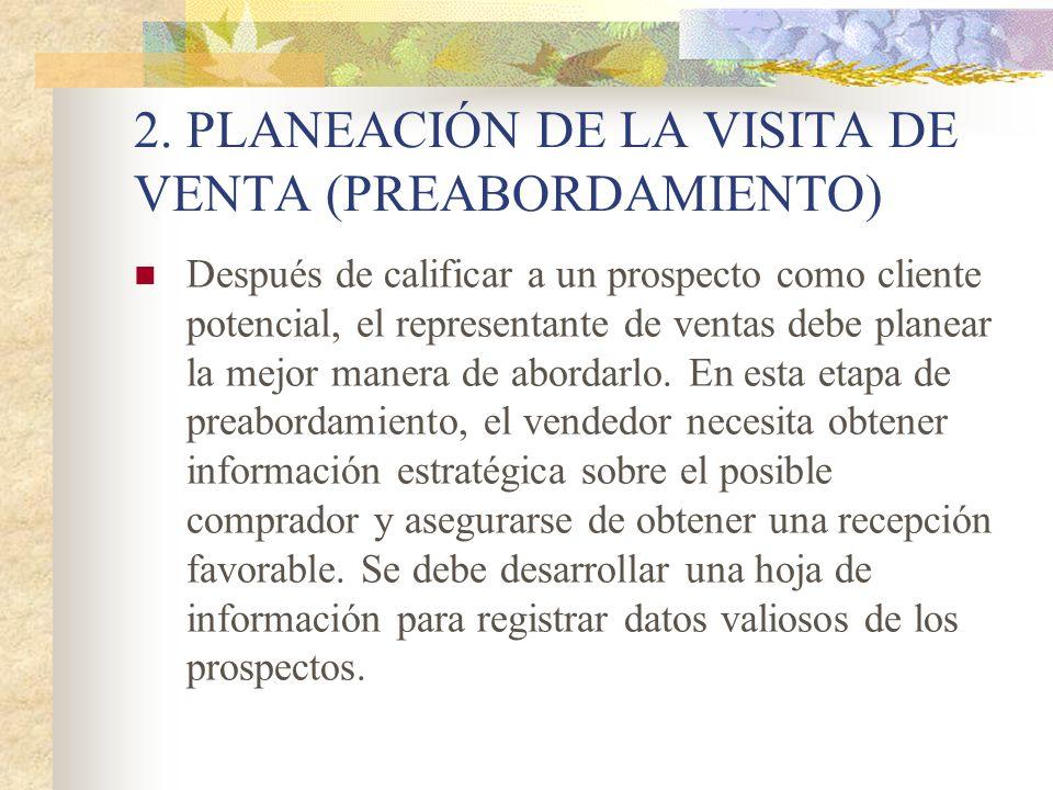 2. PLANEACIÓN DE LA VISITA DE VENTA (PREABORDAMIENTO) Después de calificar a un prospecto como cliente potencial, el representante de ventas debe plan
