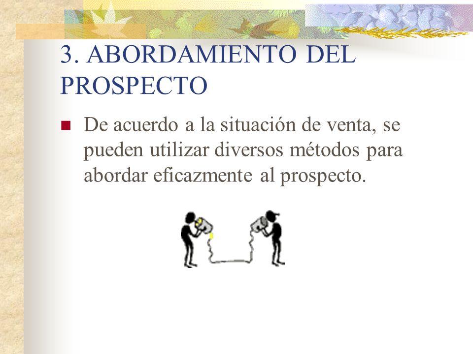3. ABORDAMIENTO DEL PROSPECTO De acuerdo a la situación de venta, se pueden utilizar diversos métodos para abordar eficazmente al prospecto.