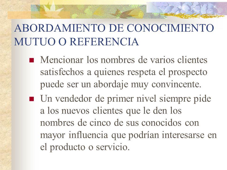 ABORDAMIENTO DE CONOCIMIENTO MUTUO O REFERENCIA Mencionar los nombres de varios clientes satisfechos a quienes respeta el prospecto puede ser un abord