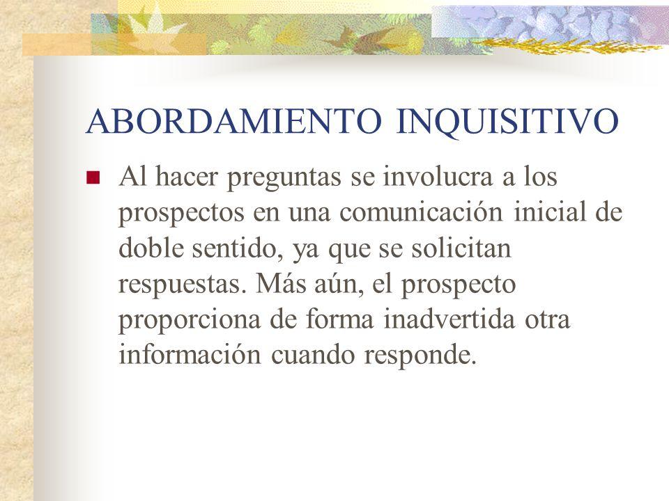 ABORDAMIENTO INQUISITIVO Al hacer preguntas se involucra a los prospectos en una comunicación inicial de doble sentido, ya que se solicitan respuestas