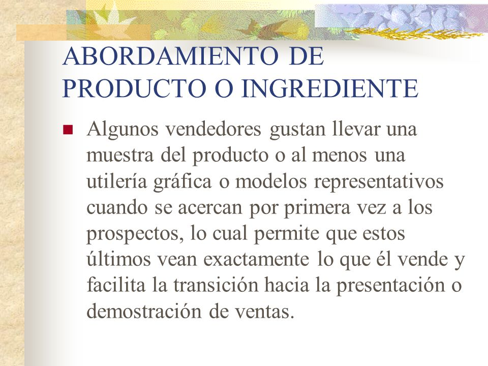ABORDAMIENTO DE PRODUCTO O INGREDIENTE Algunos vendedores gustan llevar una muestra del producto o al menos una utilería gráfica o modelos representat