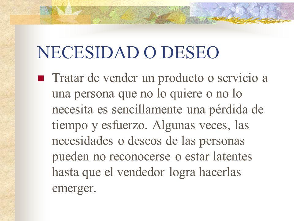 NECESIDAD O DESEO Tratar de vender un producto o servicio a una persona que no lo quiere o no lo necesita es sencillamente una pérdida de tiempo y esf