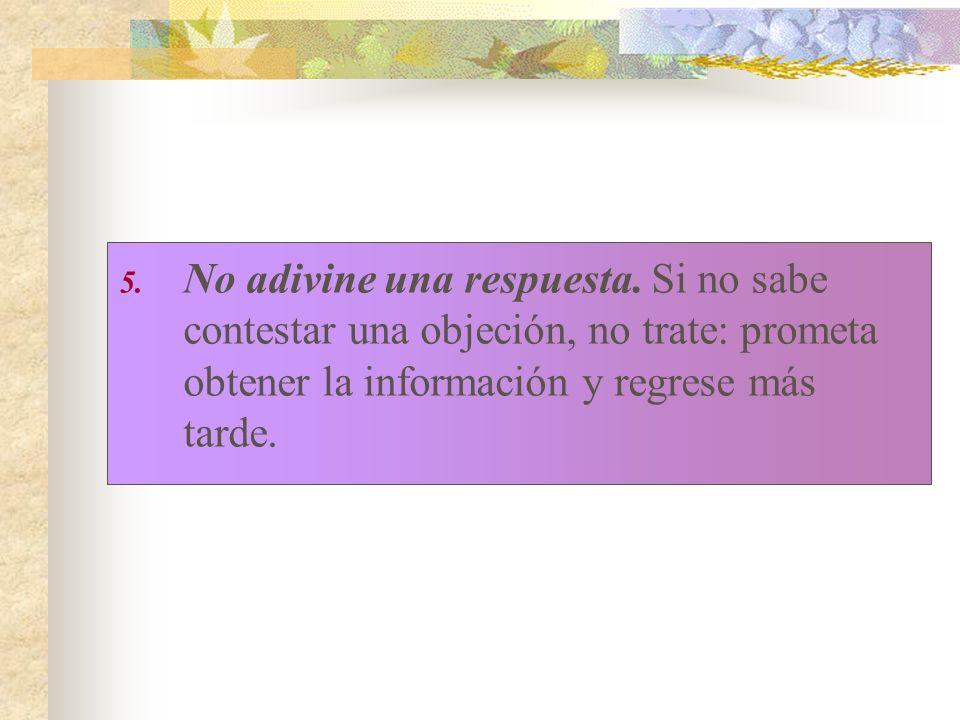 5. No adivine una respuesta. Si no sabe contestar una objeción, no trate: prometa obtener la información y regrese más tarde.