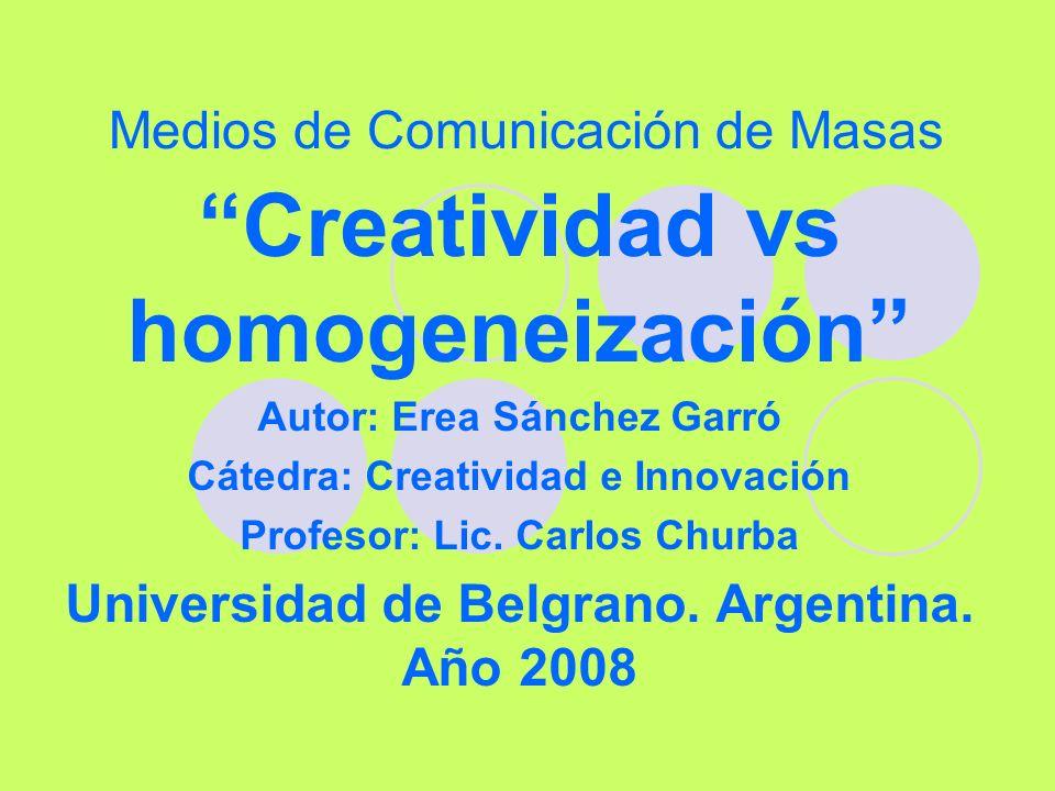 Medios de Comunicación de Masas Creatividad vs homogeneización Autor: Erea Sánchez Garró Cátedra: Creatividad e Innovación Profesor: Lic. Carlos Churb