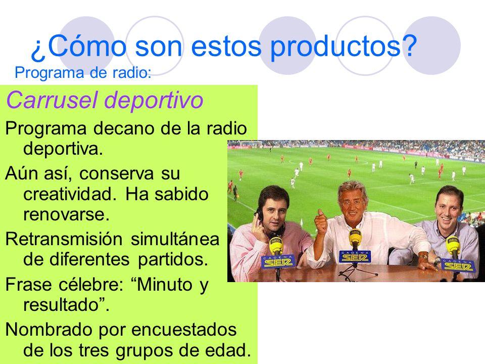 ¿Cómo son estos productos? Carrusel deportivo Programa decano de la radio deportiva. Aún así, conserva su creatividad. Ha sabido renovarse. Retransmis