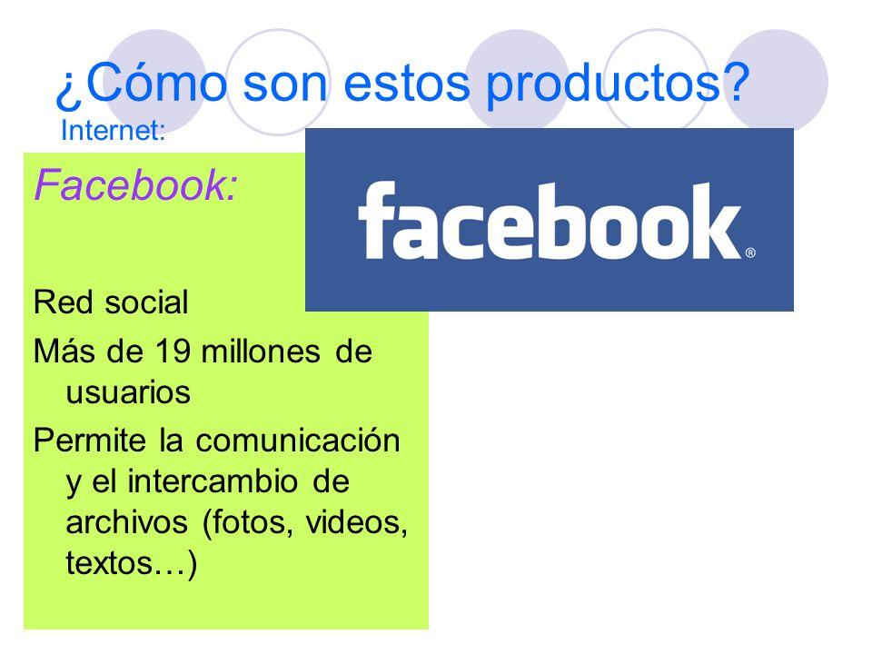 ¿Cómo son estos productos? Facebook: Red social Más de 19 millones de usuarios Permite la comunicación y el intercambio de archivos (fotos, videos, te