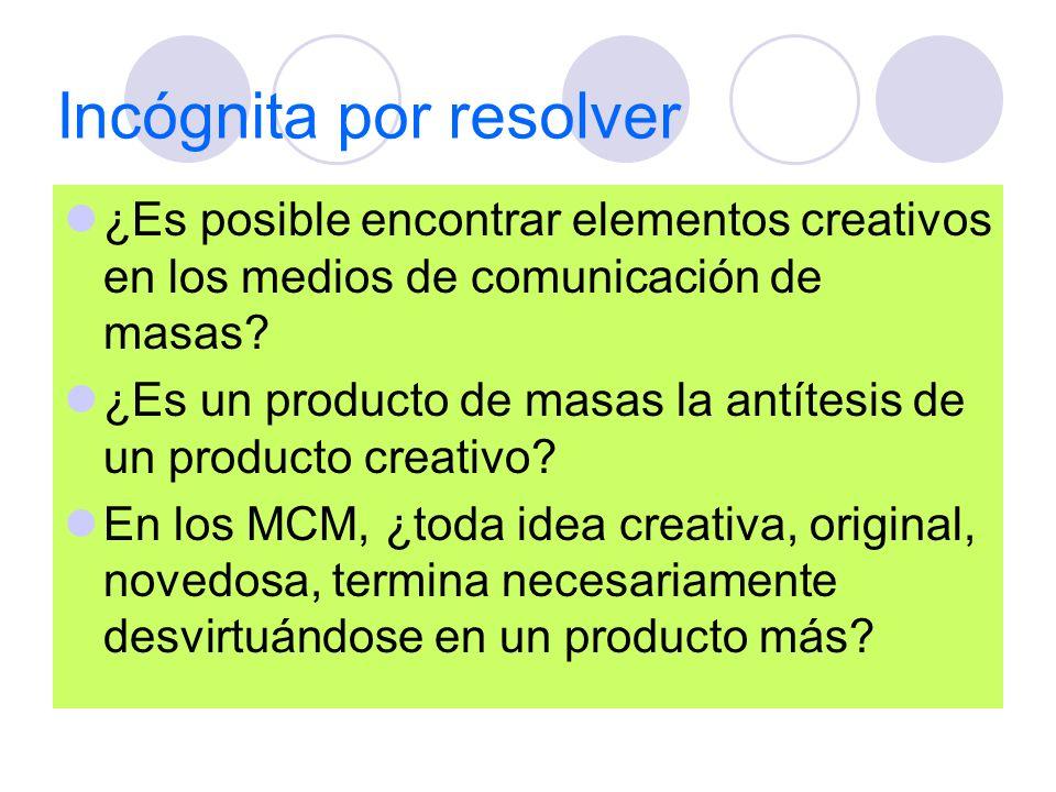 Incógnita por resolver ¿Es posible encontrar elementos creativos en los medios de comunicación de masas? ¿Es un producto de masas la antítesis de un p