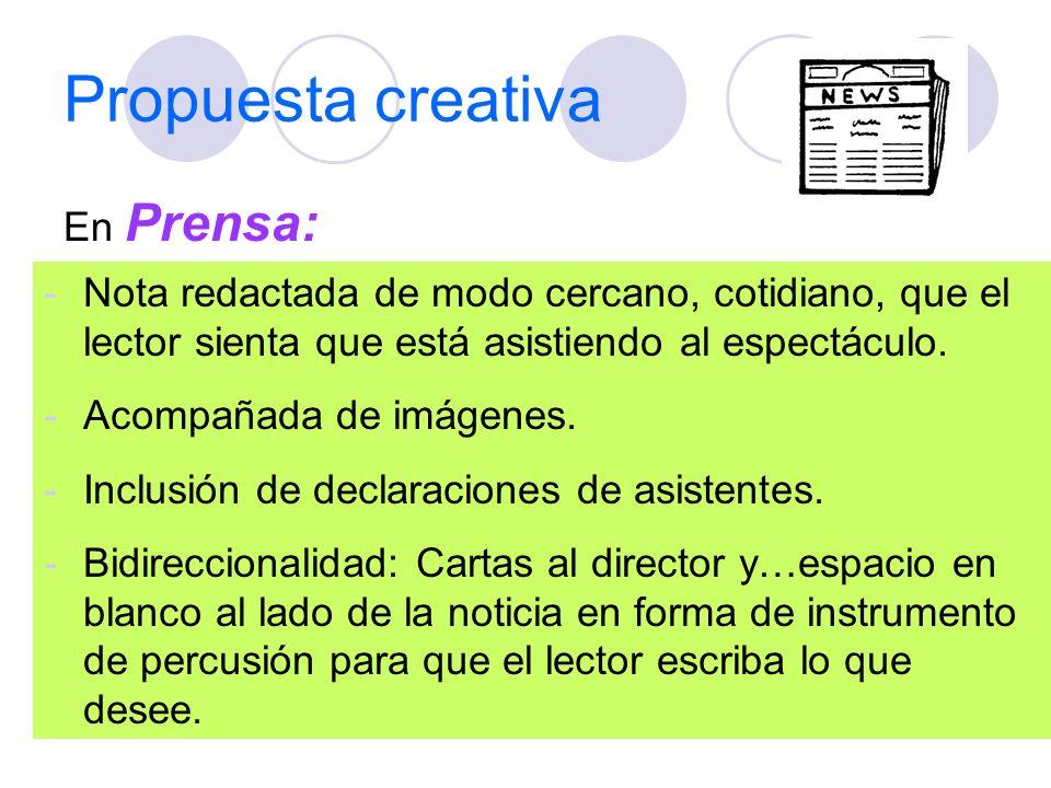 Propuesta creativa En Prensa: -Nota redactada de modo cercano, cotidiano, que el lector sienta que está asistiendo al espectáculo. -Acompañada de imág