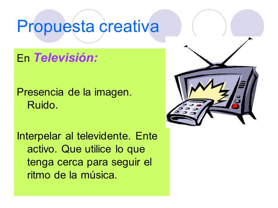 Propuesta creativa En Televisión: Presencia de la imagen. Ruido. Interpelar al televidente. Ente activo. Que utilice lo que tenga cerca para seguir el