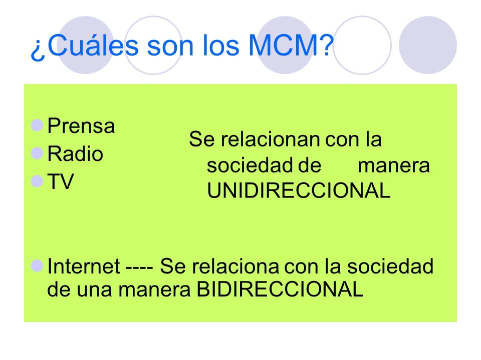¿Cuáles son los MCM? Prensa Radio TV Internet ---- Se relaciona con la sociedad de una manera BIDIRECCIONAL Se relacionan con la sociedad de manera UN