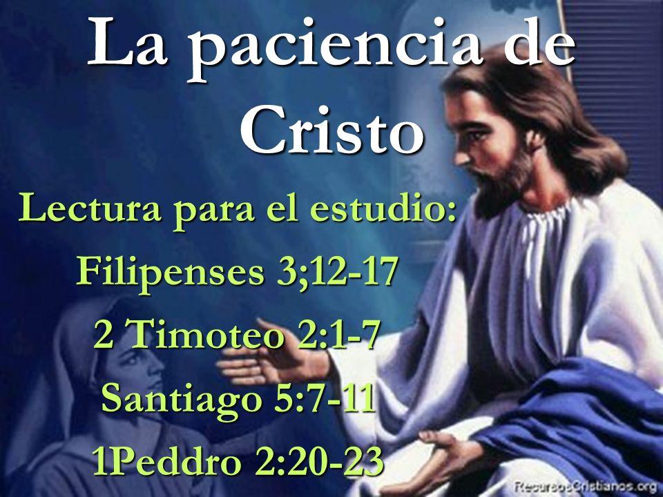La paciencia de Cristo Lectura para el estudio: Filipenses 3;12-17 2 Timoteo 2:1-7 Santiago 5:7-11 1Peddro 2:20-23