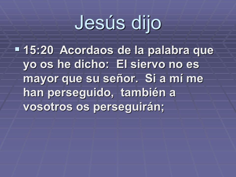 Jesús dijo 15:20 Acordaos de la palabra que yo os he dicho: El siervo no es mayor que su señor. Si a mí me han perseguido, también a vosotros os perse