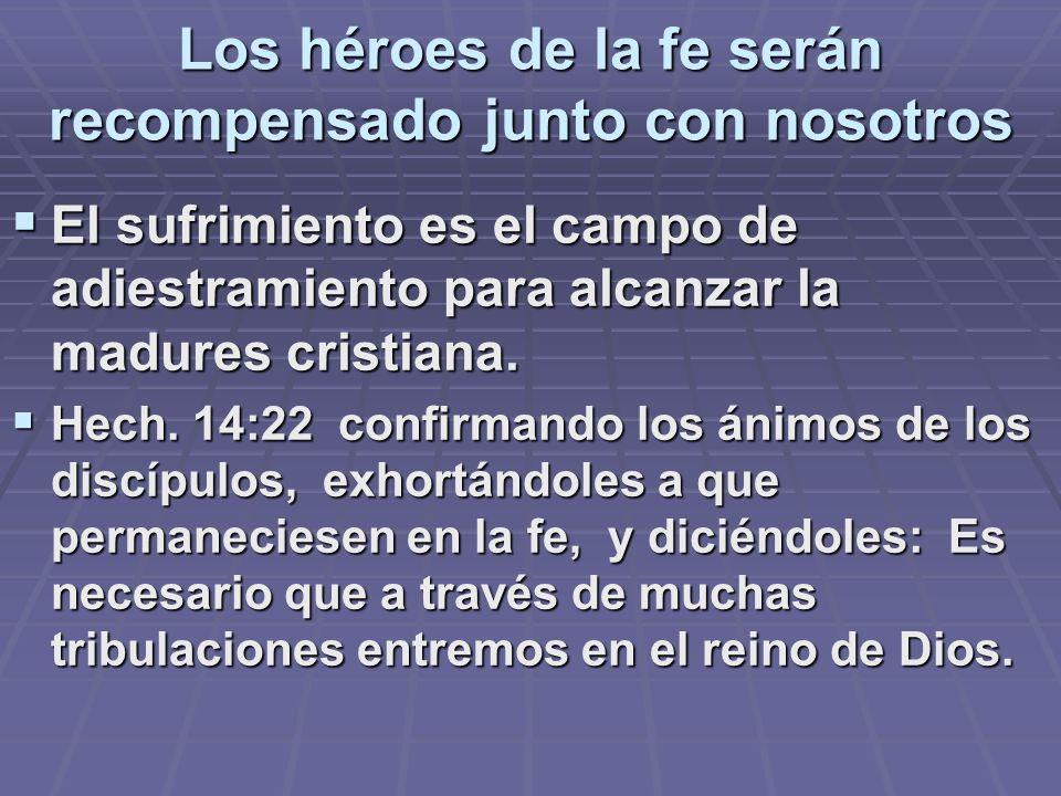 Los héroes de la fe serán recompensado junto con nosotros El sufrimiento es el campo de adiestramiento para alcanzar la madures cristiana. El sufrimie