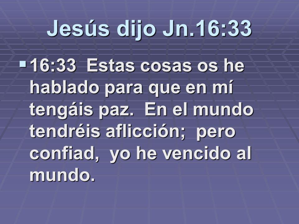 Jesús dijo Jn.16:33 16:33 Estas cosas os he hablado para que en mí tengáis paz. En el mundo tendréis aflicción; pero confiad, yo he vencido al mundo.