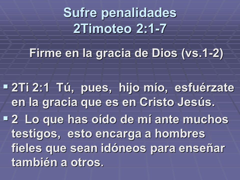 Sufre penalidades 2Timoteo 2:1-7 Firme en la gracia de Dios (vs.1-2) Firme en la gracia de Dios (vs.1-2) 2Ti 2:1 Tú, pues, hijo mío, esfuérzate en la