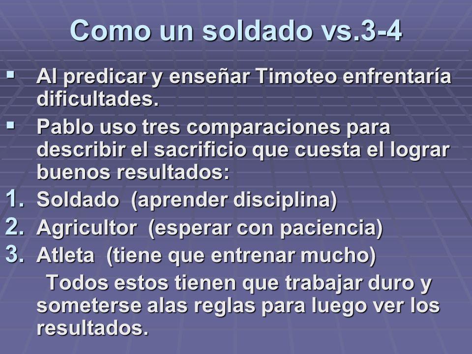 Como un soldado vs.3-4 Al predicar y enseñar Timoteo enfrentaría dificultades. Al predicar y enseñar Timoteo enfrentaría dificultades. Pablo uso tres