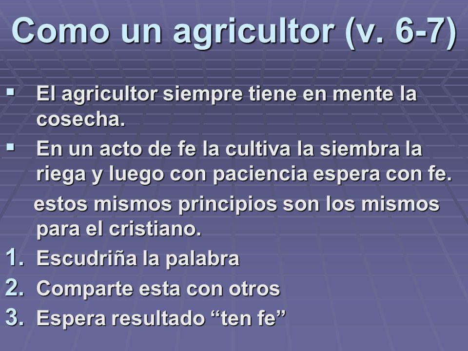 Como un agricultor (v. 6-7) El agricultor siempre tiene en mente la cosecha. El agricultor siempre tiene en mente la cosecha. En un acto de fe la cult