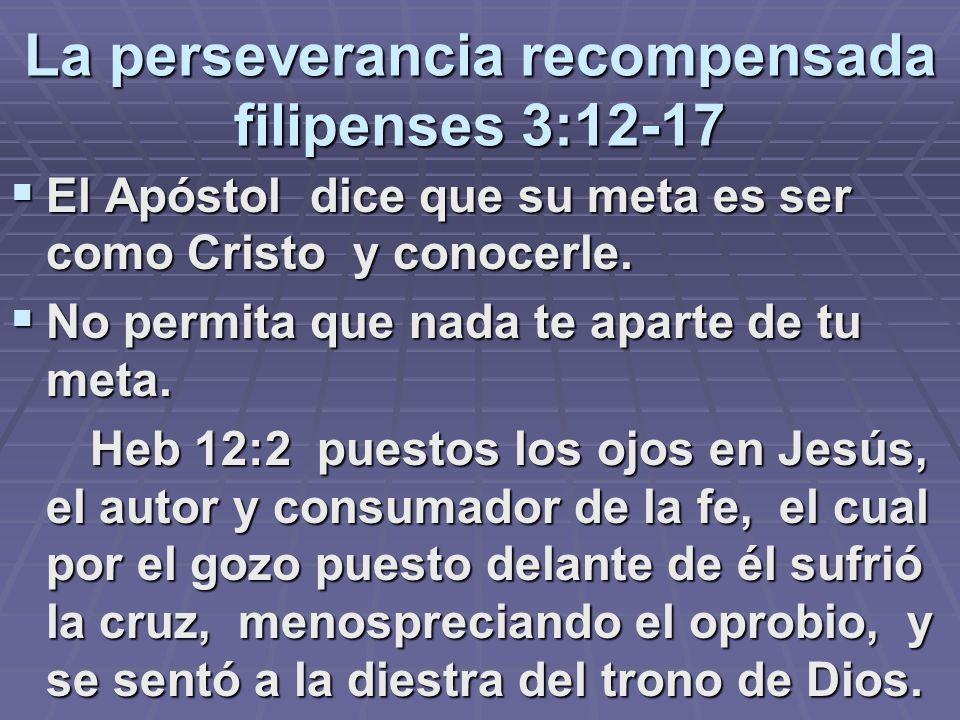 La perseverancia recompensada filipenses 3:12-17 El Apóstol dice que su meta es ser como Cristo y conocerle. El Apóstol dice que su meta es ser como C
