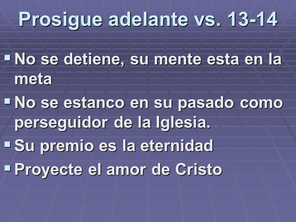 Prosigue adelante vs. 13-14 No se detiene, su mente esta en la meta No se estanco en su pasado como perseguidor de la Iglesia. Su premio es la eternid