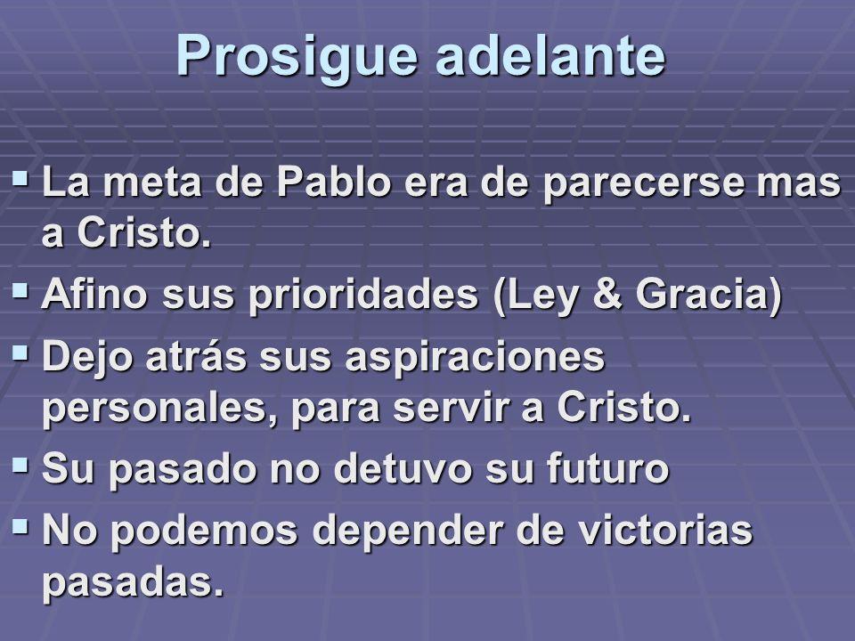 Prosigue adelante La meta de Pablo era de parecerse mas a Cristo. Afino sus prioridades (Ley & Gracia) Dejo atrás sus aspiraciones personales, para se
