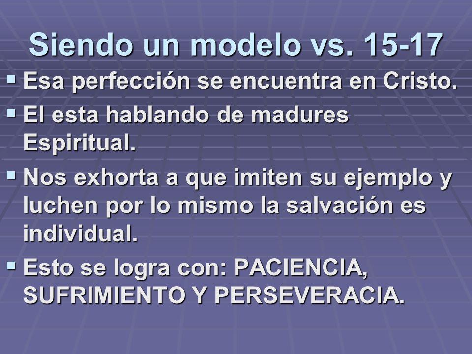 Siendo un modelo vs. 15-17 Esa perfección se encuentra en Cristo. El esta hablando de madures Espiritual. Nos exhorta a que imiten su ejemplo y luchen