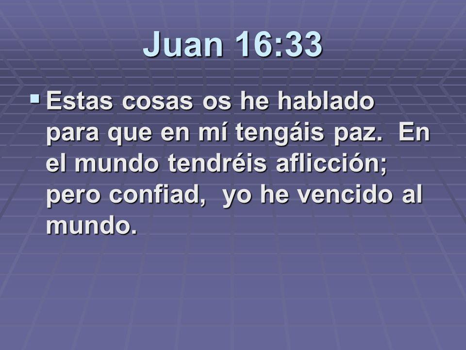 Juan 16:33 Estas cosas os he hablado para que en mí tengáis paz. En el mundo tendréis aflicción; pero confiad, yo he vencido al mundo. Estas cosas os