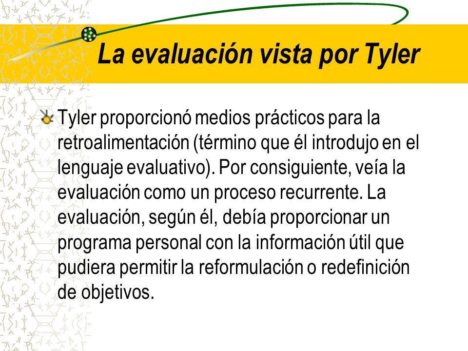 La evaluación vista por Tyler Tyler proporcionó medios prácticos para la retroalimentación (término que él introdujo en el lenguaje evaluativo). Por c