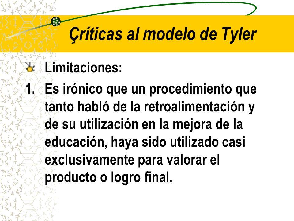 Çríticas al modelo de Tyler Limitaciones: 1.Es irónico que un procedimiento que tanto habló de la retroalimentación y de su utilización en la mejora d