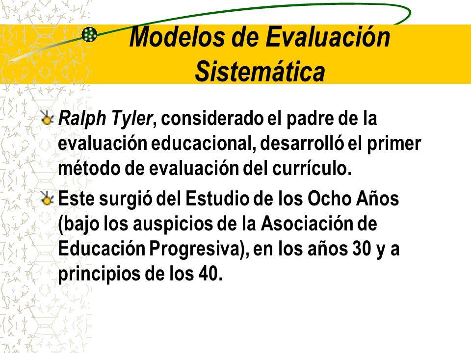 Modelos de Evaluación Sistemática Ralph Tyler, considerado el padre de la evaluación educacional, desarrolló el primer método de evaluación del curríc