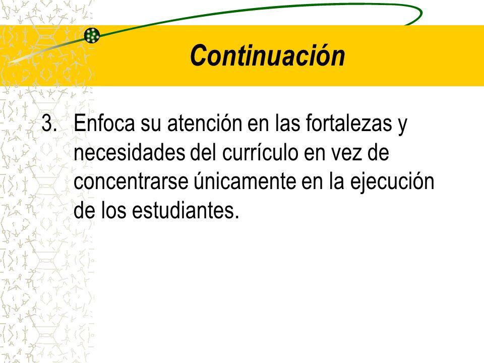 Continuación 3.Enfoca su atención en las fortalezas y necesidades del currículo en vez de concentrarse únicamente en la ejecución de los estudiantes.