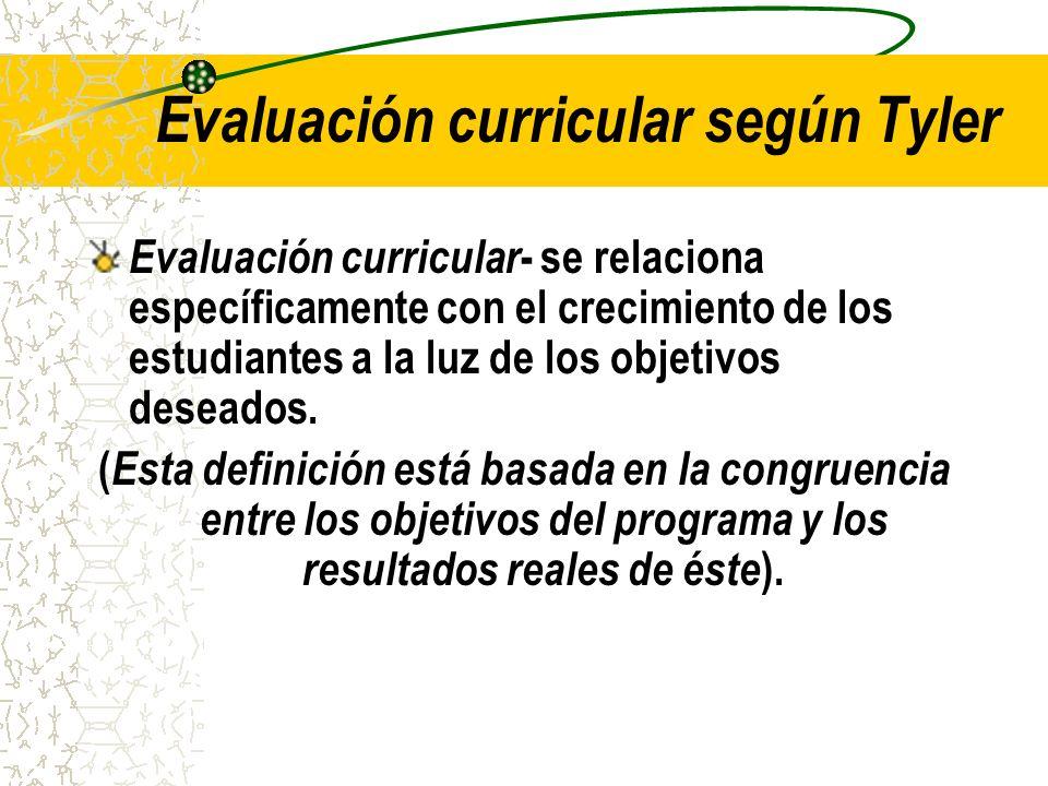 Evaluación curricular según Tyler Evaluación curricular - se relaciona específicamente con el crecimiento de los estudiantes a la luz de los objetivos
