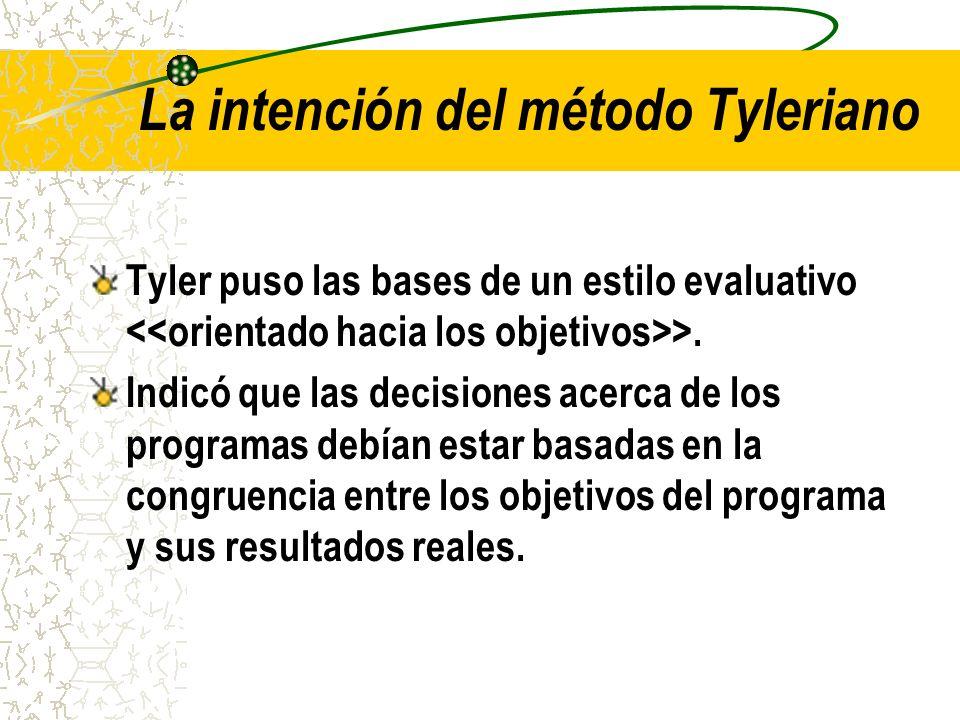 La intención del método Tyleriano Tyler puso las bases de un estilo evaluativo >. Indicó que las decisiones acerca de los programas debían estar basad