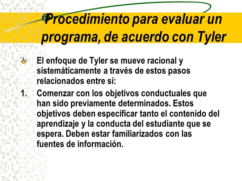 Procedimiento para evaluar un programa, de acuerdo con Tyler El enfoque de Tyler se mueve racional y sistemáticamente a través de estos pasos relacion
