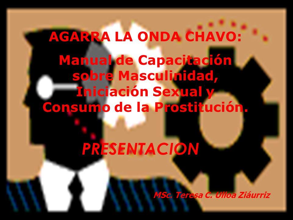 AGARRA LA ONDA CHAVO: Manual de Capacitación sobre Masculinidad, Iniciación Sexual y Consumo de la Prostitución. MSc. Teresa C. Ulloa Ziáurriz PRESENT