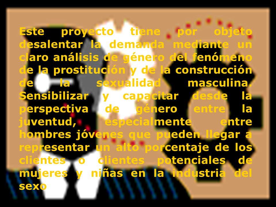 Este proyecto tiene por objeto desalentar la demanda mediante un claro análisis de género del fenómeno de la prostitución y de la construcción de la s