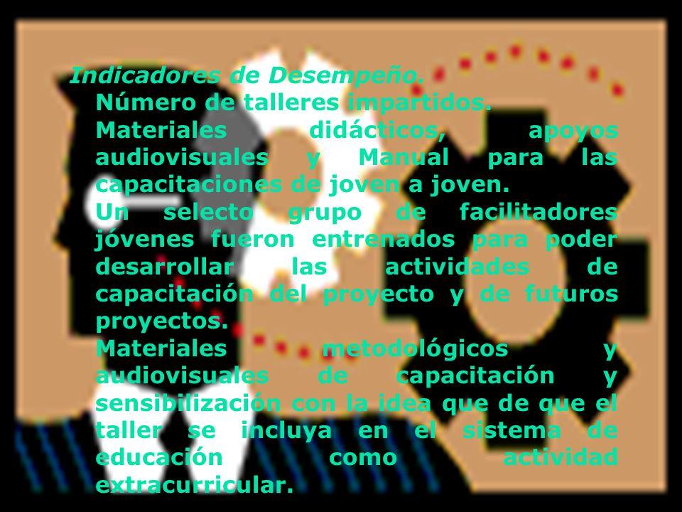 Indicadores de Desempeño. Número de talleres impartidos. Materiales didácticos, apoyos audiovisuales y Manual para las capacitaciones de joven a joven