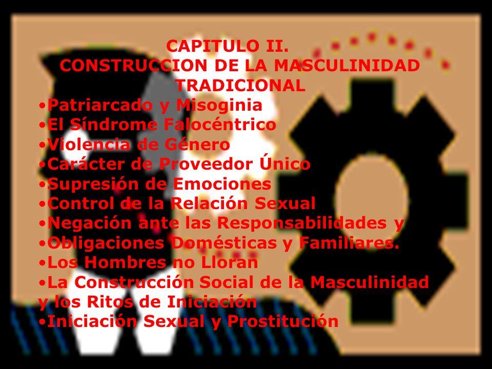CAPITULO II. CONSTRUCCION DE LA MASCULINIDAD TRADICIONAL Patriarcado y Misoginia El Síndrome Falocéntrico Violencia de Género Carácter de Proveedor Ún