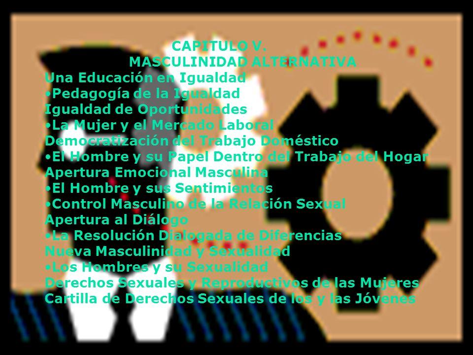 CAPITULO V. MASCULINIDAD ALTERNATIVA Una Educación en Igualdad Pedagogía de la Igualdad Igualdad de Oportunidades La Mujer y el Mercado Laboral Democr