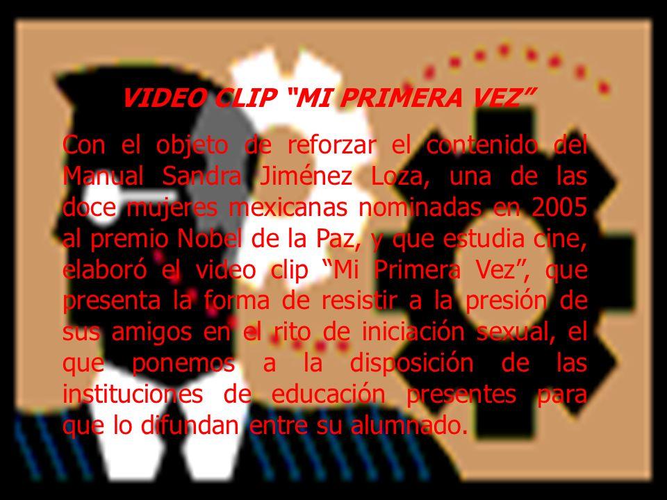 VIDEO CLIP MI PRIMERA VEZ Con el objeto de reforzar el contenido del Manual Sandra Jiménez Loza, una de las doce mujeres mexicanas nominadas en 2005 a