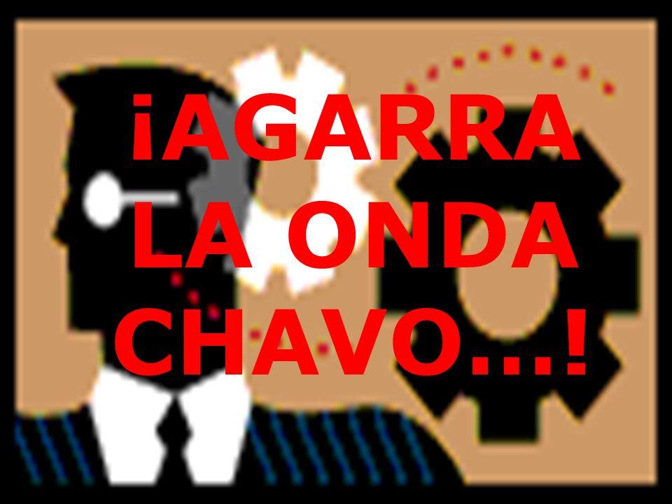 ¡AGARRA LA ONDA CHAVO…!