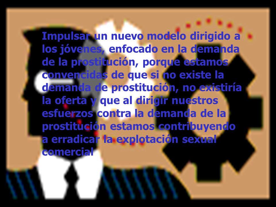 Impulsar un nuevo modelo dirigido a los jóvenes, enfocado en la demanda de la prostitución, porque estamos convencidas de que si no existe la demanda