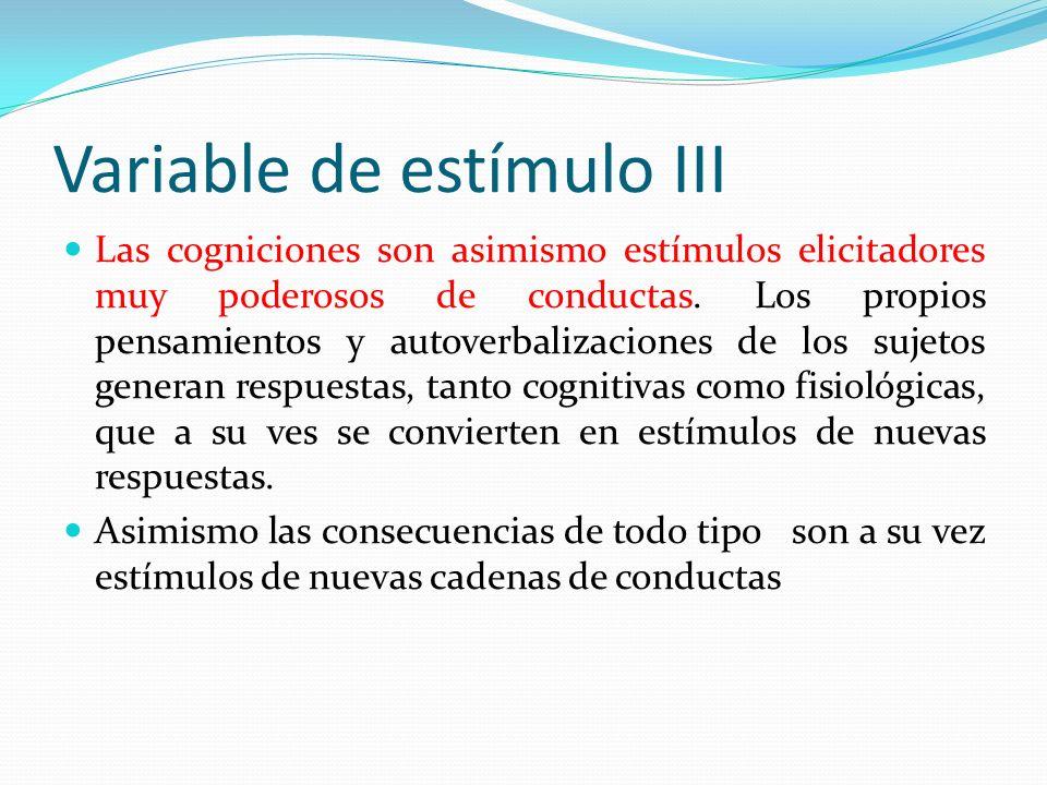 Variable de estímulo III Las cogniciones son asimismo estímulos elicitadores muy poderosos de conductas. Los propios pensamientos y autoverbalizacione