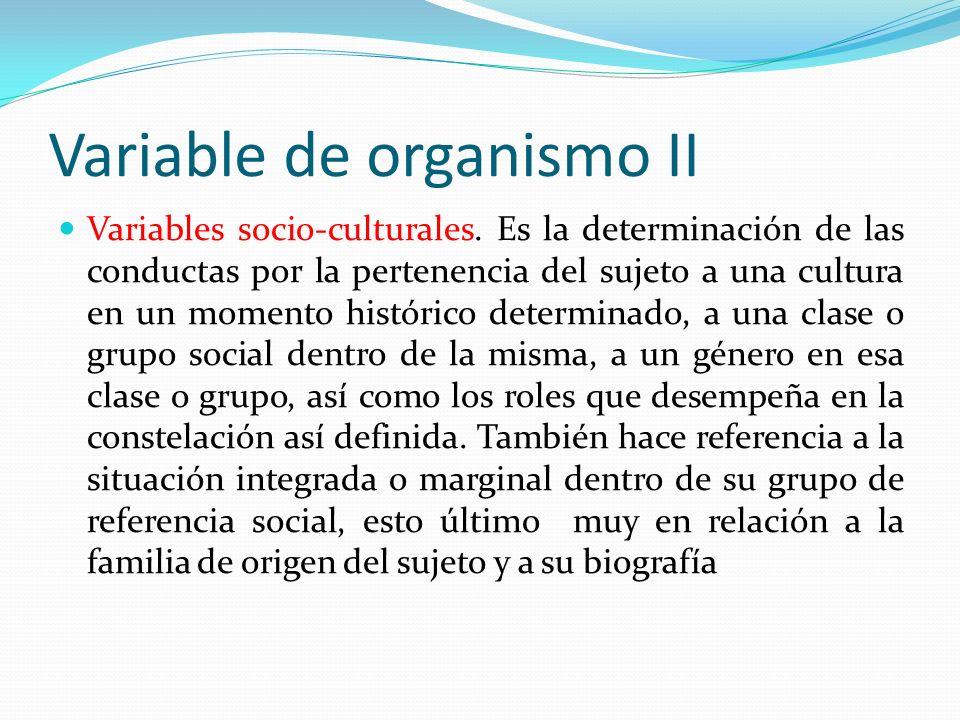 Variable de organismo II Variables socio-culturales. Es la determinación de las conductas por la pertenencia del sujeto a una cultura en un momento hi