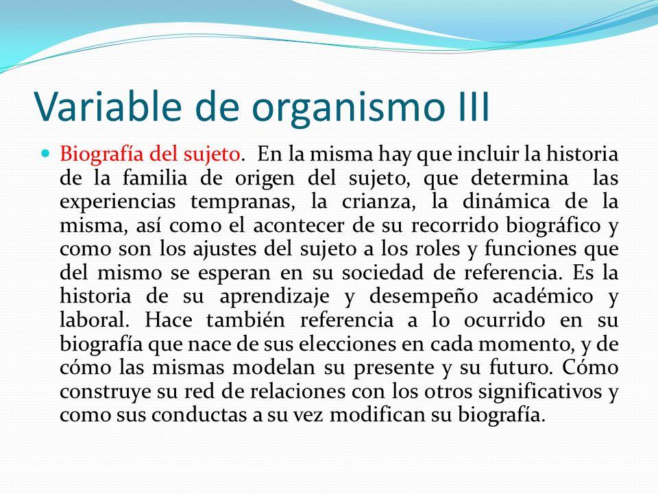 Variable de organismo III Biografía del sujeto. En la misma hay que incluir la historia de la familia de origen del sujeto, que determina las experien