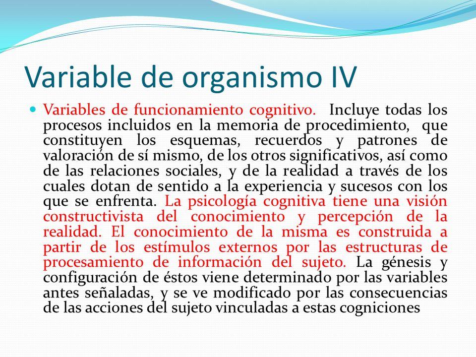 Variable de organismo IV Variables de funcionamiento cognitivo. Incluye todas los procesos incluidos en la memoria de procedimiento, que constituyen l