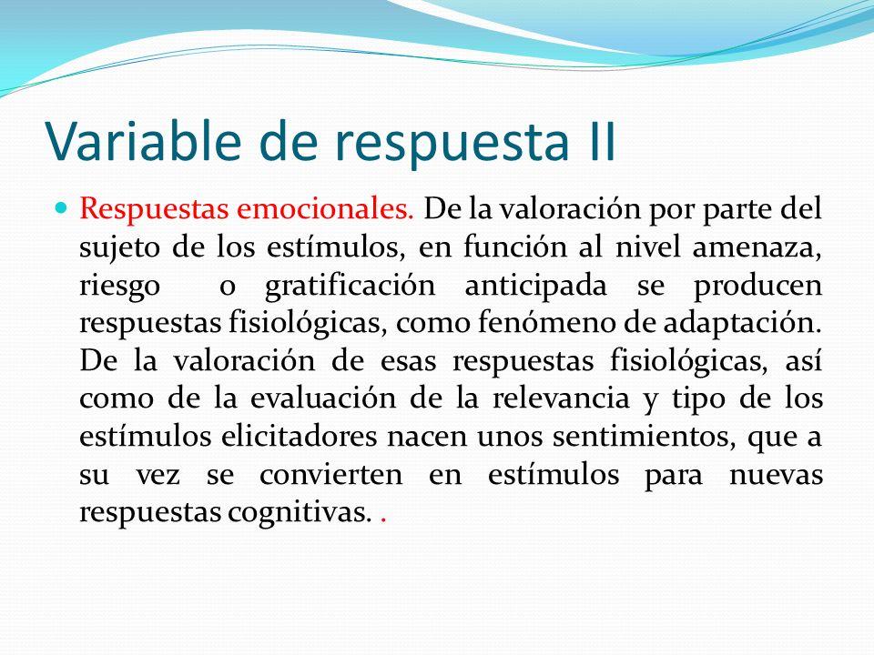 Variable de respuesta II Respuestas emocionales. De la valoración por parte del sujeto de los estímulos, en función al nivel amenaza, riesgo o gratifi